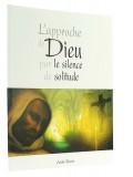 L'approche de Dieu —  par le silence et la solitude